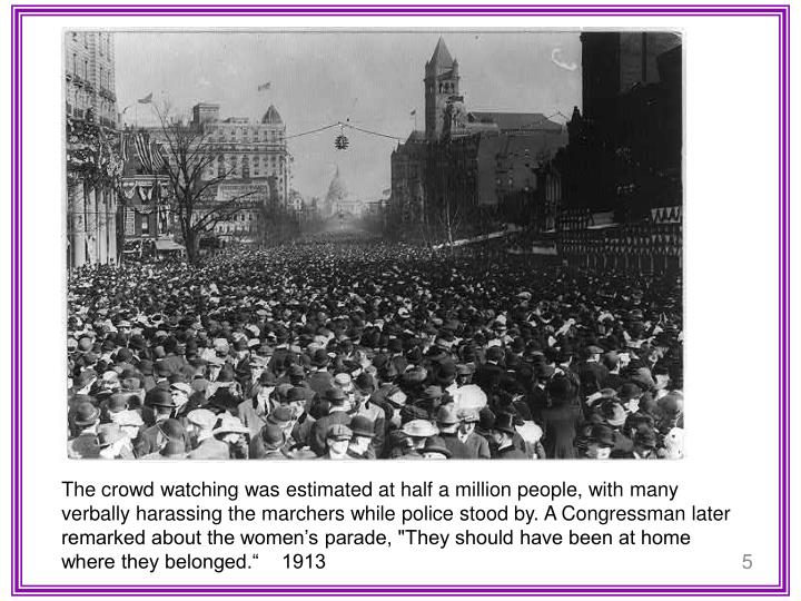 """The crowd watching was estimated at half a million people, with many verbally harassing the marchers while police stood by. A Congressman later remarked about the women's parade, """"They should have been at home where they belonged.""""    1913"""