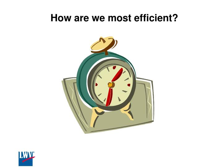How are we most efficient?