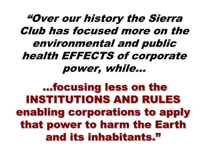 """Over our history the Sierra Club has focused more on the environmental and public health EFFECTS of corporate power, while…"
