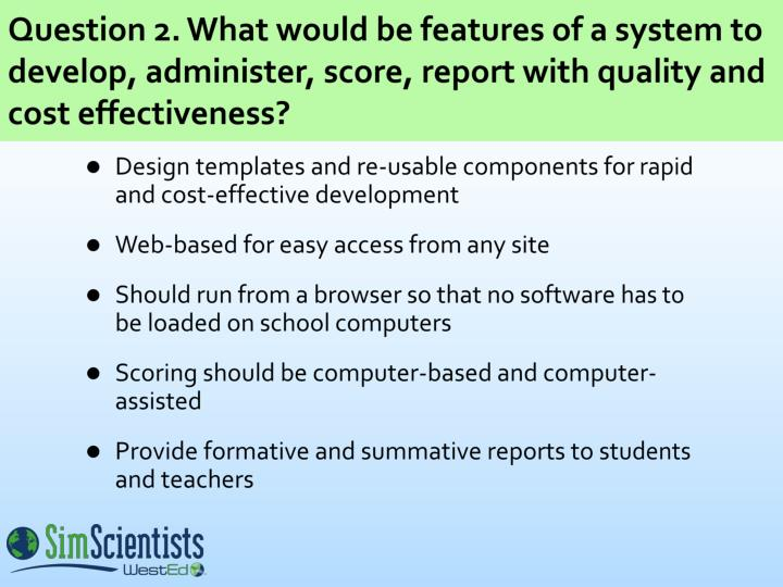 Question 2. What would be features of a system to develop, administer, score, report with quality and cost effectiveness?