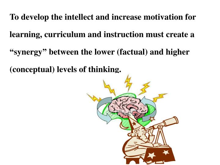"""To develop the intellect and increase motivation for learning, curriculum and instruction must create a """"synergy"""" between the lower (factual) and higher (conceptual) levels of thinking."""