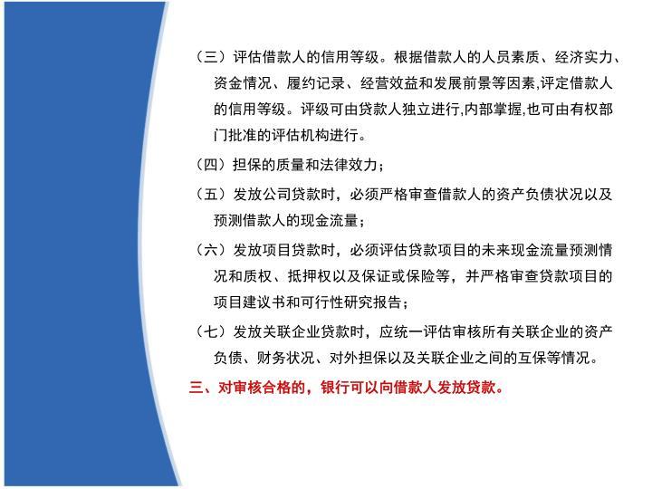 (三)评估借款人的信用等级。根据借款人的人员素质、经济实力、资金情况、履约记录、经营效益和发展前景等因素,评定借款人的信用等级。评级可由贷款人独立进行,内部掌握,也可由有权部门批准的评估机构进行。