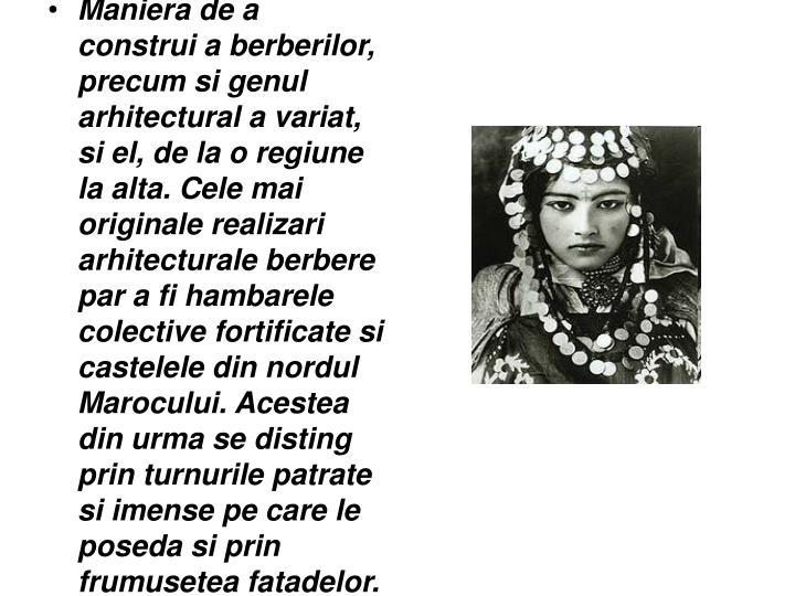 Maniera de a construi a berberilor, precum si genul arhitectural a variat, si el, de la o regiune la alta. Cele mai originale realizari arhitecturale berbere par a fi hambarele colective fortificate si castelele din nordul Marocului. Acestea din urma se disting prin turnurile patrate si imense pe care le poseda si prin frumusetea fatadelor.