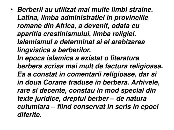 Berberii au utilizat mai multe limbi straine. Latina, limba administratiei in provinciile romane din Africa, a devenit, odata cu aparitia crestinismului, limba religiei. Islamismul a determinat si el arabizarea lingvistica a berberilor.
