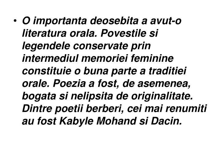 O importanta deosebita a avut-o literatura orala. Povestile si legendele conservate prin intermediul memoriei feminine constituie o buna parte a traditiei orale. Poezia a fost, de asemenea, bogata si nelipsita de originalitate. Dintre poetii berberi, cei mai renumiti au fost Kabyle Mohand si Dacin.