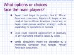what options or choices face the main players