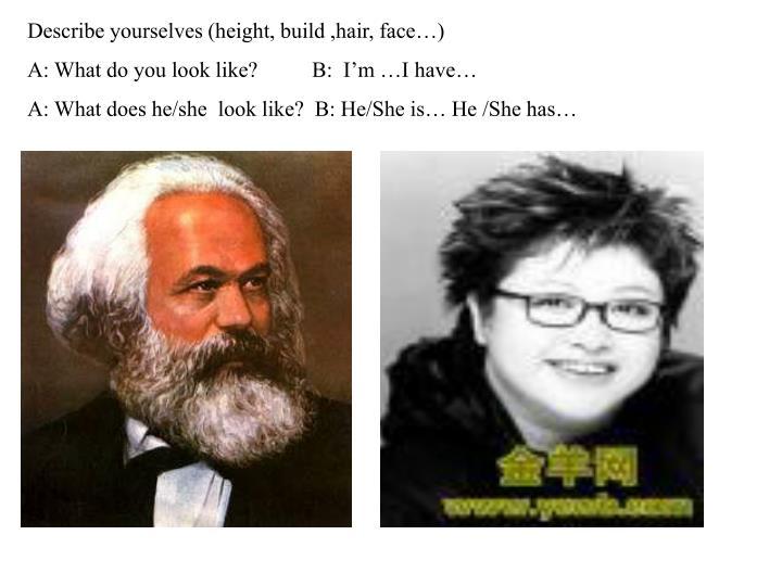 Describe yourselves (height, build ,hair, face…)