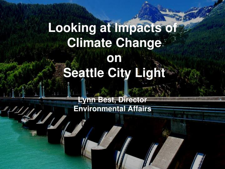 Looking at impacts of climate change on seattle city light lynn best director environmental affairs