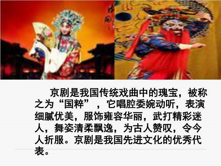 """京剧是我国传统戏曲中的瑰宝,被称之为""""国粹"""" ,它唱腔委婉动听,表演细腻优美,服饰雍容华丽,武打精彩迷人,舞姿清柔飘逸,为古人赞叹,令今人折服。京剧是我国先进文化的优秀代表。"""