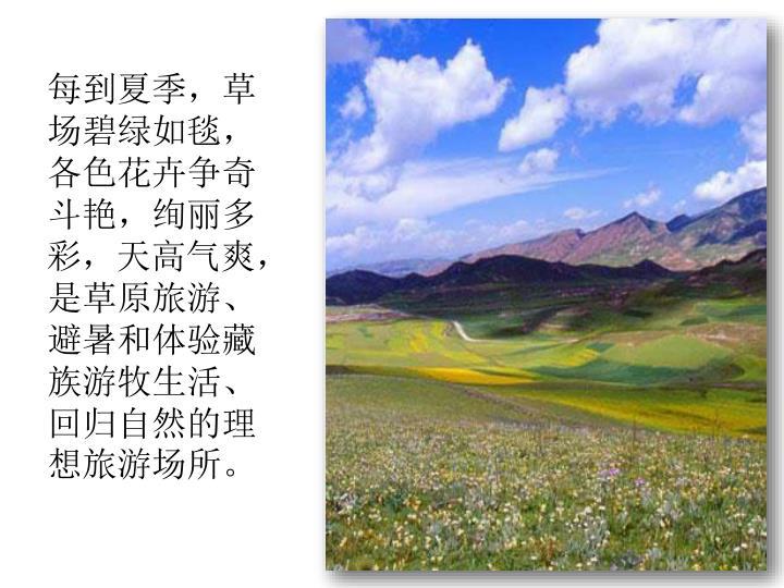 每到夏季,草场碧绿如毯,各色花卉争奇斗艳,绚丽多彩,天高气爽,是草原旅游、避暑和体验藏族游牧生活、回归自然的理想旅游场所。