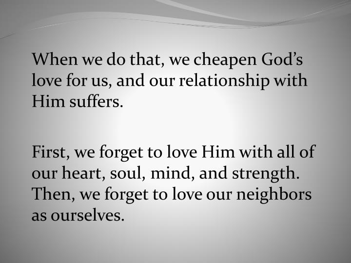 When we do that, we cheapen God's love for us, and our relationship with Him suffers.