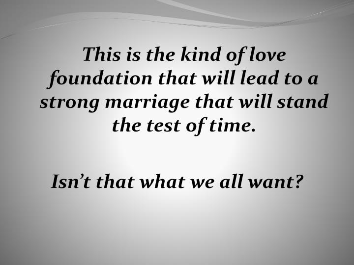 This is the kind of love foundation that will lead to a strong marriage that will stand the test of time.