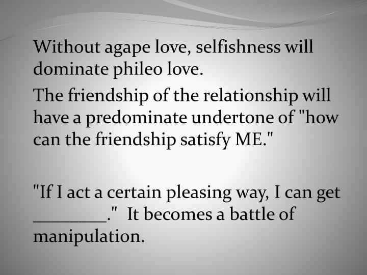 Without agape love, selfishness will dominate phileo love.