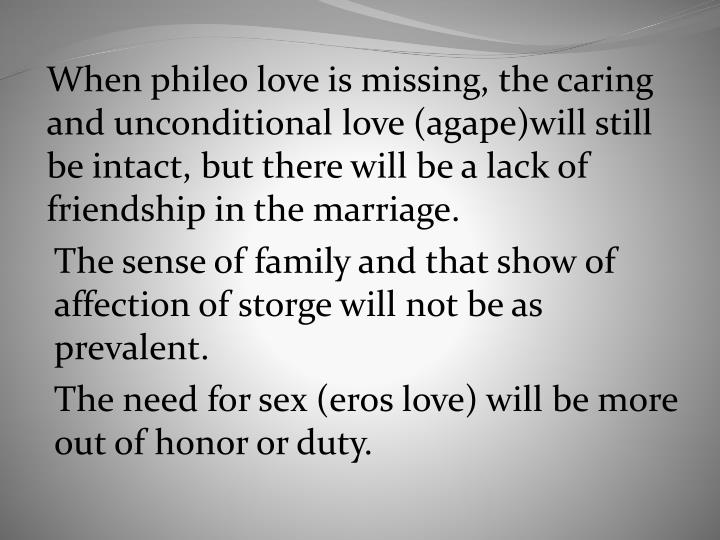When phileo love is missing, the caring and unconditional love (agape)will still be intact, but there will be a lack of friendship in the marriage.