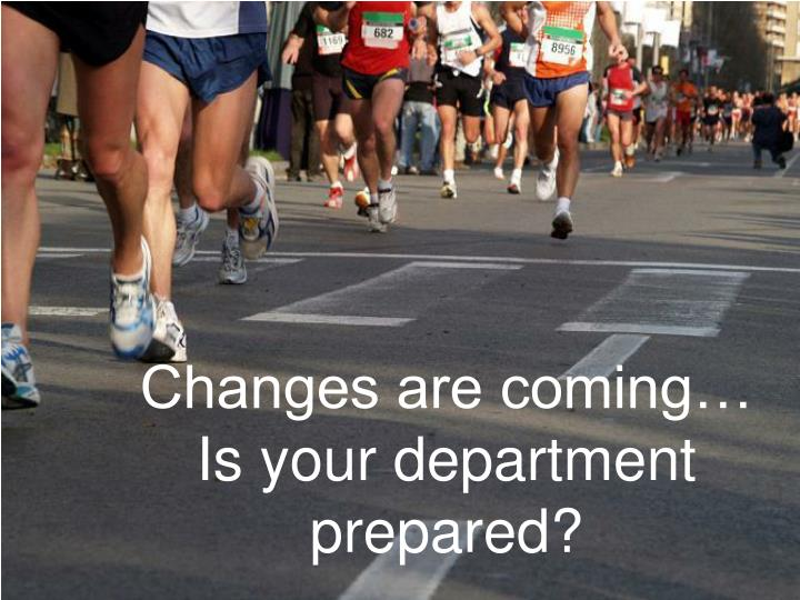 Changes are coming…  Is your department prepared?