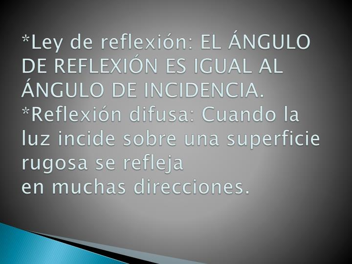 *Ley de reflexión: EL ÁNGULO DE REFLEXIÓN ES IGUAL AL ÁNGULO DE INCIDENCIA.
