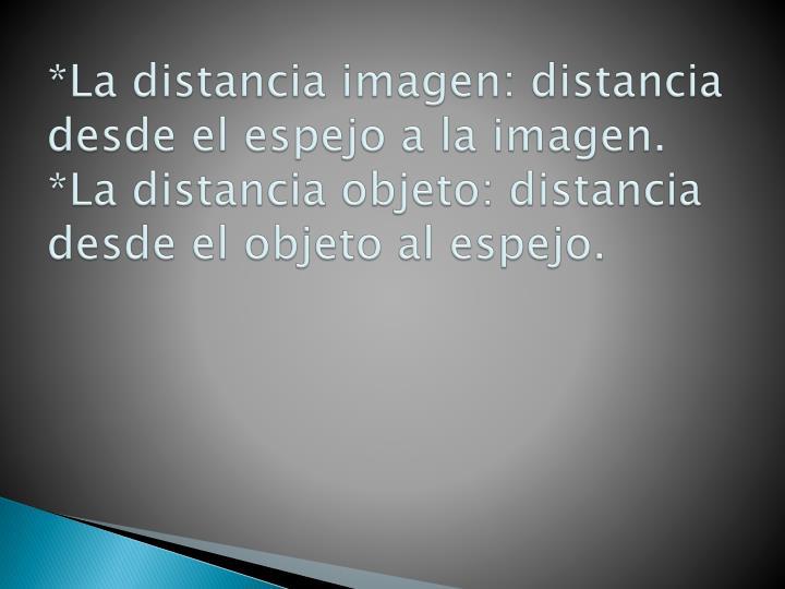 *La distancia imagen: distancia desde el espejo a la imagen.