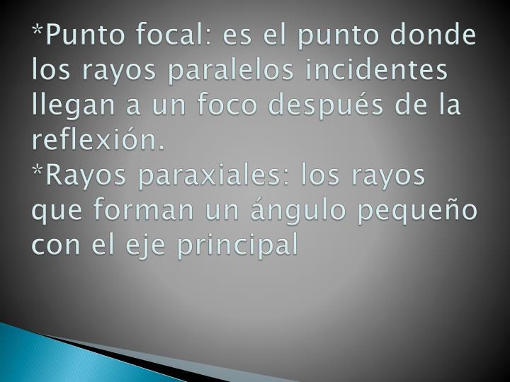 *Punto focal: es el punto donde los rayos paralelos incidentes llegan a un foco después de la reflexión.