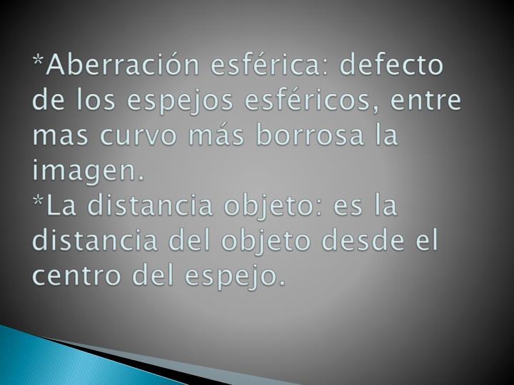 *Aberración esférica: defecto de los espejos esféricos, entre mas curvo más borrosa la  imagen.