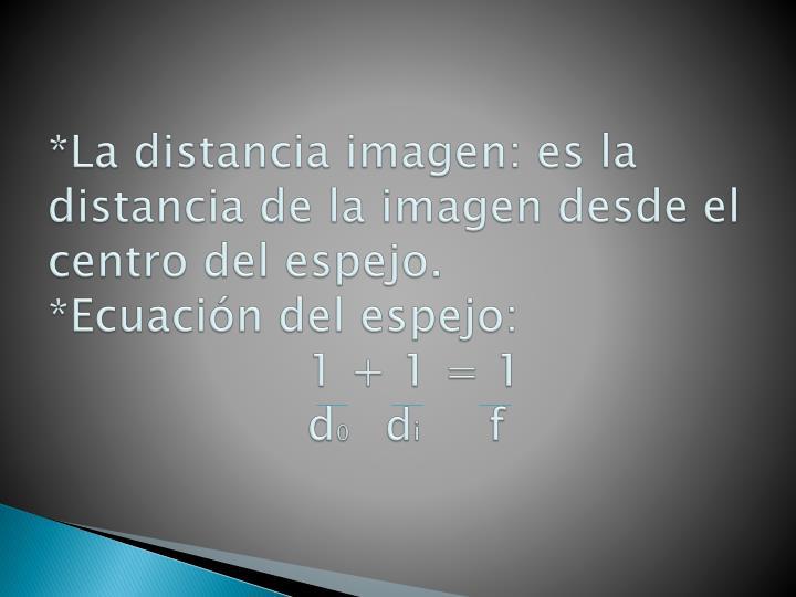 *La distancia imagen: es la distancia de la imagen desde el centro del espejo.