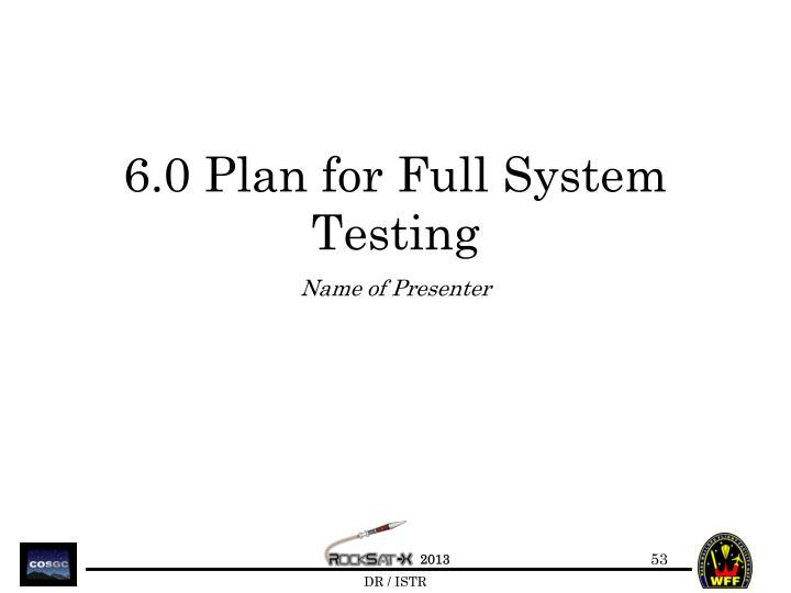 6.0 Plan for Full System Testing
