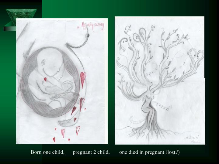 Born one child,      pregnant 2 child,       one died in pregnant (lost?)