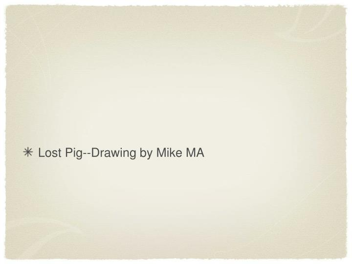 Lost Pig--Drawing by Mike MA