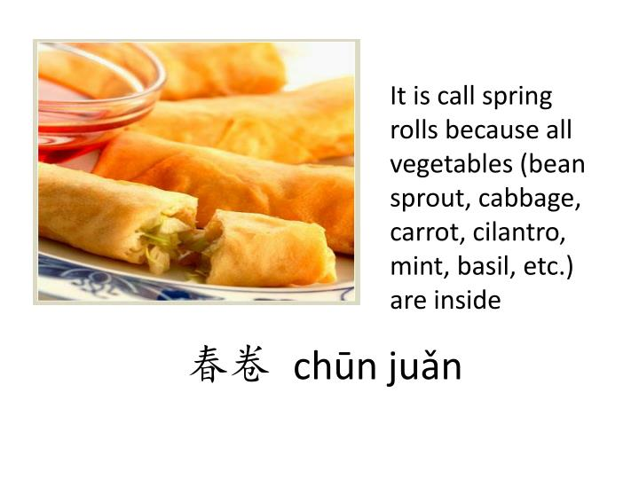 It is call spring rolls because all vegetables (bean sprout, cabbage, carrot, cilantro, mint, basil, etc.) are inside