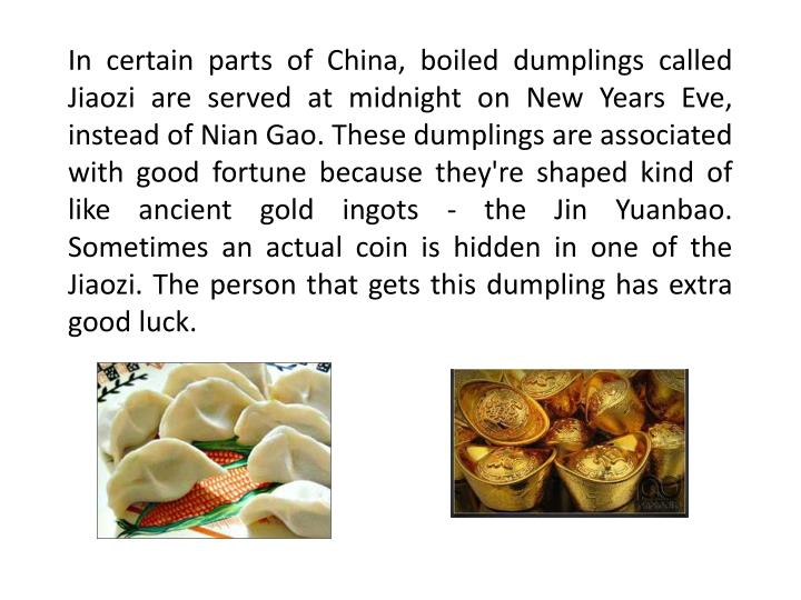 In certain parts of China, boiled dumplings called Jiaozi are served at midnight on New Years Eve, instead of Nian Gao. These dumplings are associated with good fortune because they're shaped kind of like ancient gold ingots - the Jin Yuanbao. Sometimes an actual coin is hidden in one of the Jiaozi. The person that gets this dumpling has extra good luck.