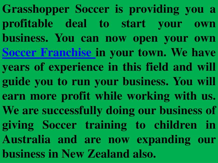 Grasshopper Soccer is providing you a profitable deal to start your own business. You can now open y...