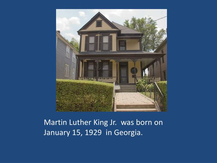 Martin Luther King Jr.  was born on January 15, 1929  in Georgia.