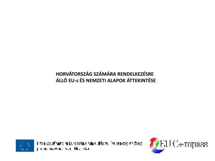 HORVÁTORSZÁG SZÁMÁRA RENDELKEZÉSRE ÁLLÓ EU-s ÉS NEMZETI ALAPOK ÁTTEKINTÉSE