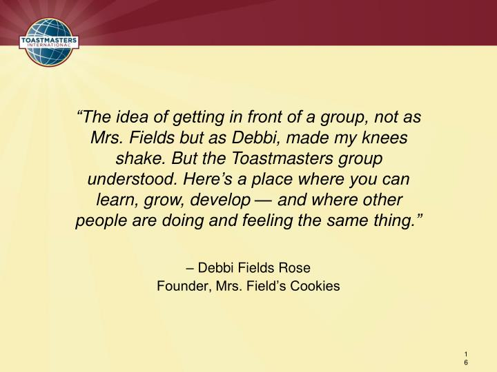 """The idea of getting in front of a group, not as Mrs. Fields but as Debbi, made my knees shake. But the Toastmasters group understood. Here's a place where you can learn, grow, develop — and where other people are doing and feeling the same thing."""