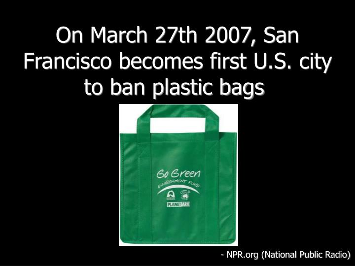 On March 27th 2007, San Francisco becomes first U.S. city to ban plastic bags