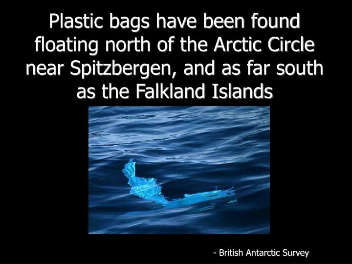 Plastic bags have been found floating north of the Arctic Circle near Spitzbergen, and as far south as the Falkland Islands