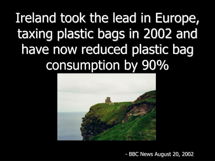 Ireland took the lead in Europe, taxing plastic bags in 2002 and have now reduced plastic bag consumption by 90%
