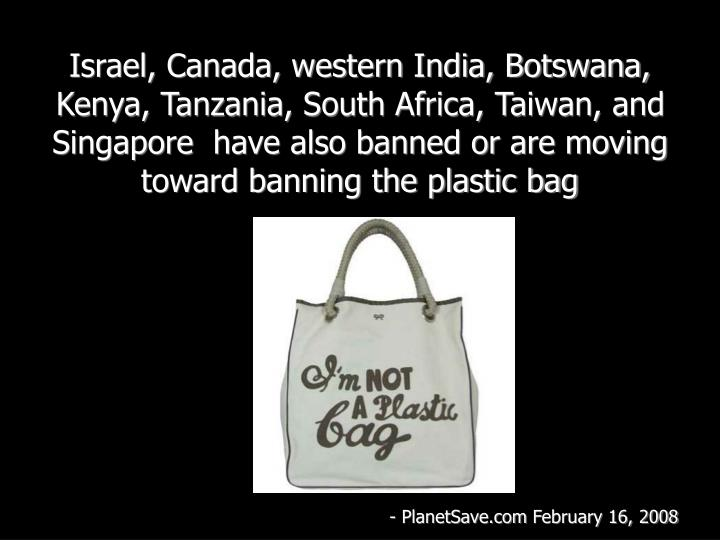 Israel, Canada, western India, Botswana, Kenya, Tanzania, South Africa, Taiwan, and Singaporehave also banned or are moving toward banning the plastic bag
