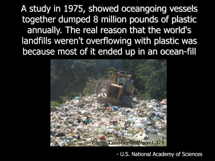 A study in 1975, showed oceangoing vessels together dumped 8 million pounds of plastic annually. The real reason that the world's landfills weren't overflowing with plastic was because most of it ended up in an ocean-fill