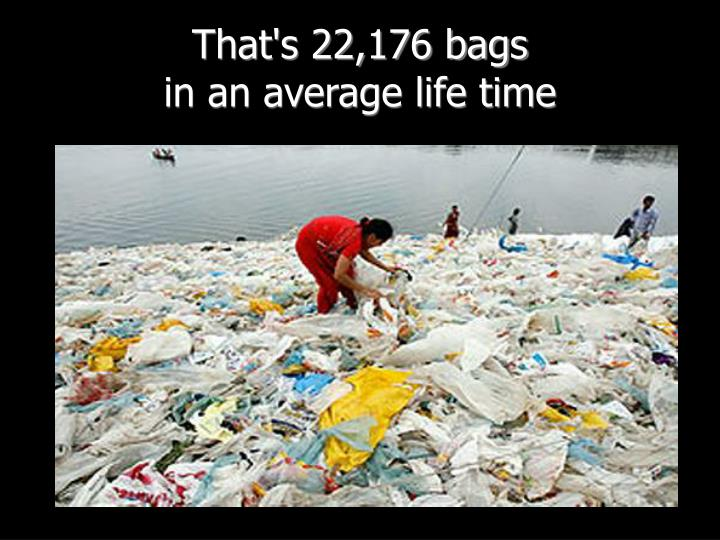 That's 22,176 bags
