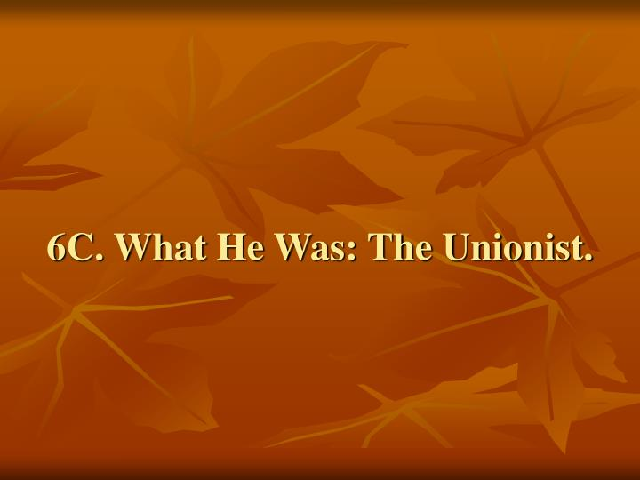 6C. What He Was: The Unionist.