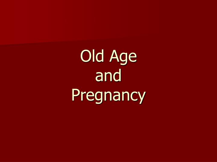 Old age and pregnancy