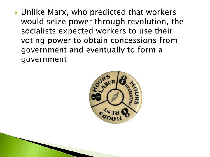 Unlike Marx, who predicted that workers would seize power through revolution, the socialists expected workers to use their voting power to obtain concessions from government and eventually to form a government