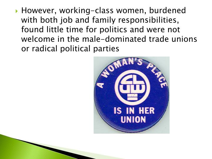 However, working-class women, burdened with both job and family responsibilities, found little time for politics and were not welcome in the male-dominated trade unions or radical political parties