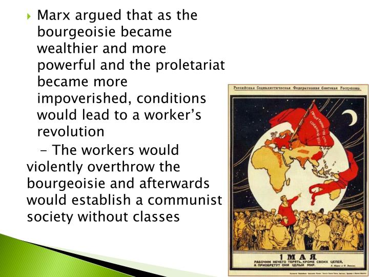 Marx argued that as the bourgeoisie became wealthier and more powerful and the proletariat became more impoverished, conditions would lead to a worker's revolution