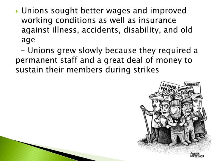 Unions sought better wages and improved working conditions as well as insurance against illness, accidents, disability, and old age