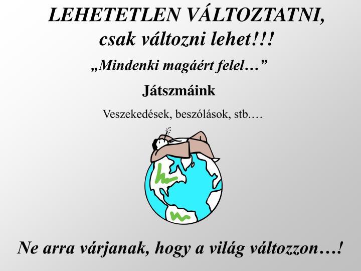 LEHETETLEN VÁLTOZTATNI,