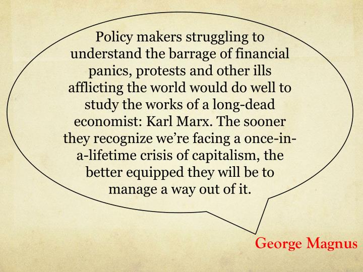 Policy makers struggling to understand the barrage of financial panics, protests and other ills afflicting the world would do well to study the works of a long-dead economist: Karl Marx. The sooner they recognize we're facing a once-in-a-lifetime crisis of capitalism, the better equipped they will be to manage a way out of
