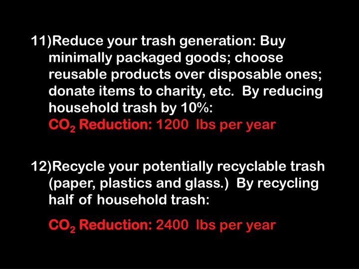 Reduce your trash generation: Buy minimally packaged goods; choose reusable products over disposable ones; donate items to charity, etc.  By reducing household trash by 10%: