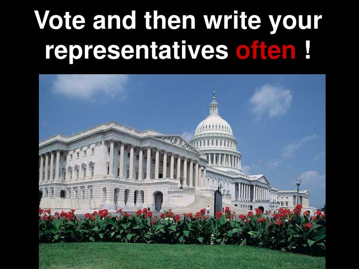 Vote and then write your representatives