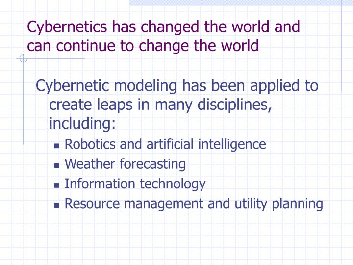Cybernetics has changed the world and can continue to change the world